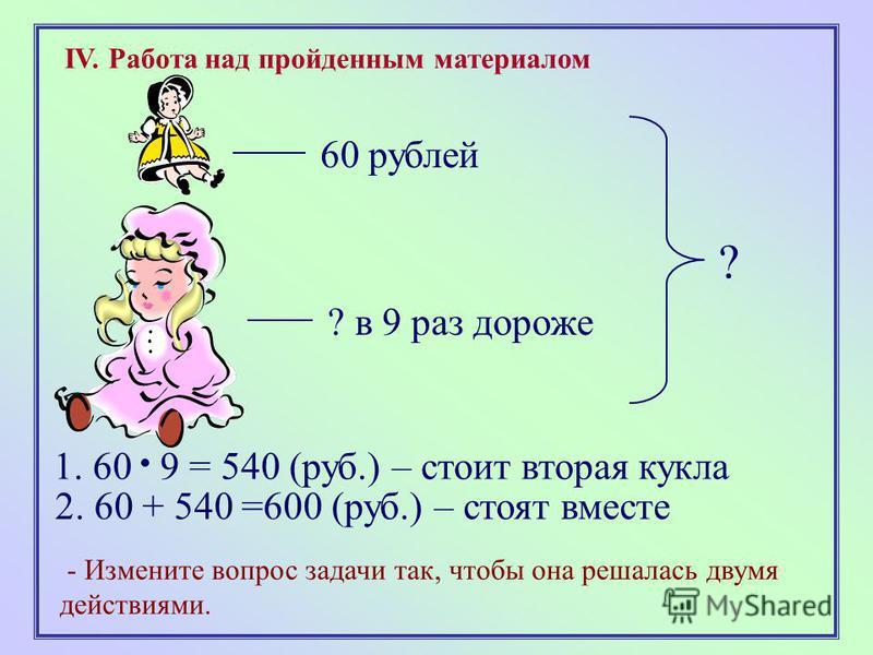 IV. Работа над пройденным материалом 60 рублей ? в 9 раз дороже ? - Измените вопрос задачи так, чтобы она решалась двумя действиями. 1. 60 9 = 540 (руб.) – стоит вторая кукла 2. 60 + 540 =600 (руб.) – стоят вместе