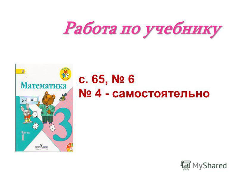 Работа по учебнику с. 65, 6 4 - самостоятельно