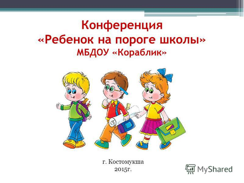 Конференция «Ребенок на пороге школы» МБДОУ «Кораблик» г. Костомукша 2015 г.