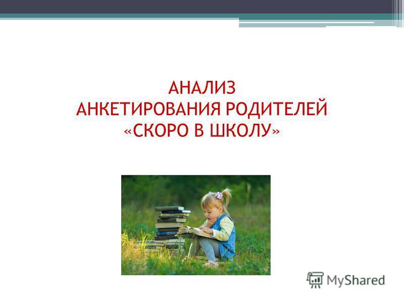 АНАЛИЗ АНКЕТИРОВАНИЯ РОДИТЕЛЕЙ «СКОРО В ШКОЛУ»