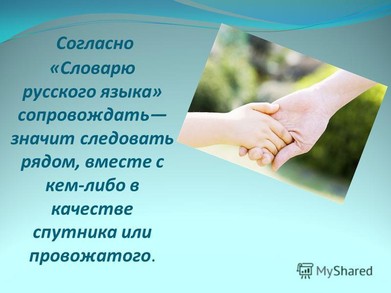 Согласно «Словарю русского языка» сопровождать значит следовать рядом, вместе с кем-либо в качестве спутника или провожатого.
