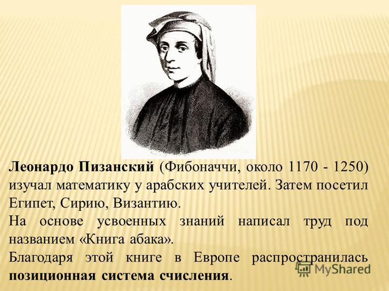 Леонардо Пизанский (Фибоначчи, около 1170 - 1250) изучал математику у арабских учителей. Затем посетил Египет, Сирию, Византию. На основе усвоенных знаний написал труд под названием «Книга абака». Благодаря этой книге в Европе распространилась позици