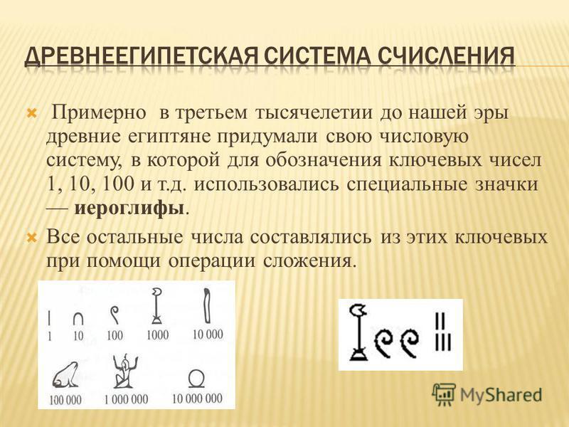 Примерно в третьем тысячелетии до нашей эры древние египтяне придумали свою числовую систему, в которой для обозначения ключевых чисел 1, 10, 100 и т.д. использовались специальные значки иероглифы. Все остальные числа составлялись из этих ключевых пр