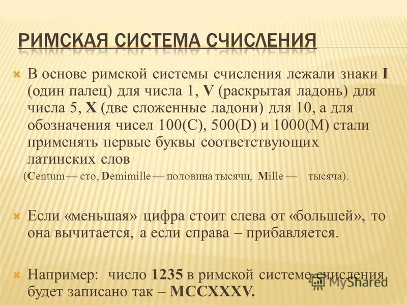В основе римской системы счисления лежали знаки I (один палец) для числа 1, V (раскрытая ладонь) для числа 5, X (две сложенные ладони) для 10, а для обозначения чисел 100(С), 500(D) и 1000(М) стали применять первые буквы соответствующих латинских сло