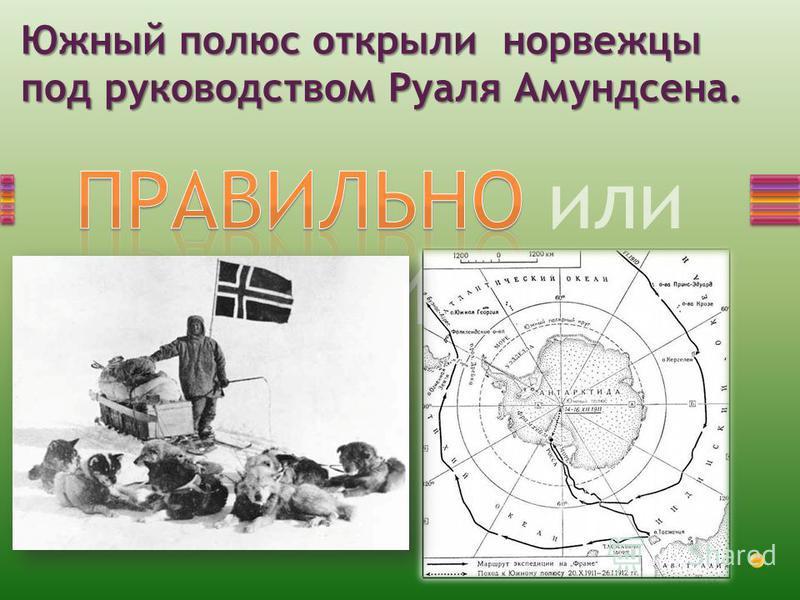 ПРАВИЛЬНО или НЕПРАВИЛЬНО? Южный полюс открыли норвежцы под руководством Руаля Амундсена.
