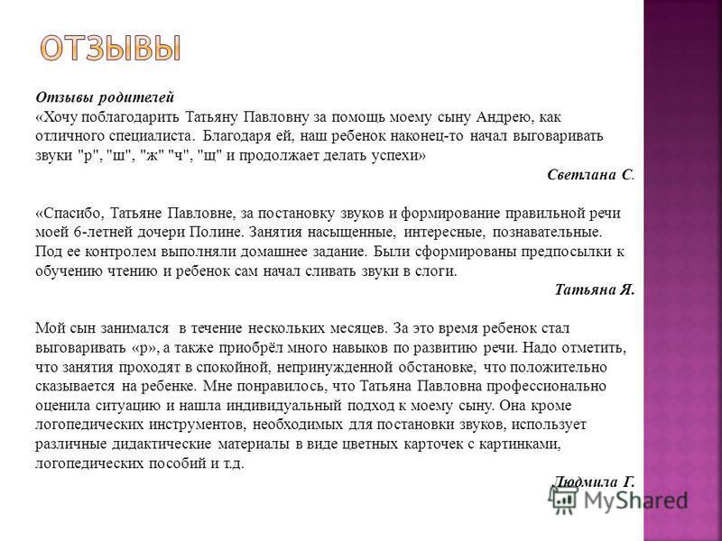 Отзывы родителей «Хочу поблагодарить Татьяну Павловну за помощь моему сыну Андрею, как отличного специалиста. Благодаря ей, наш ребенок наконец-то начал выговаривать звуки