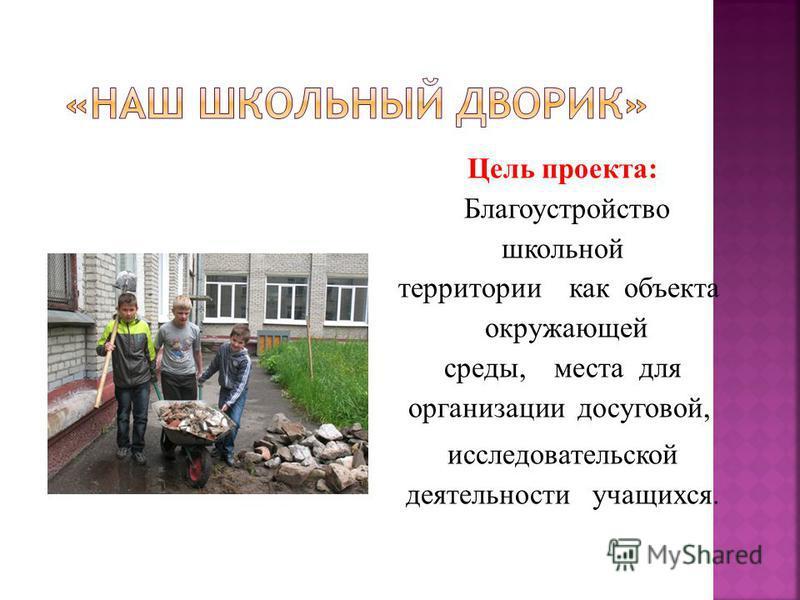Цель проекта: Благоустройство школьной территории как объекта окружающей среды, места для организации досуговой, исследовательской деятельности учащихся.