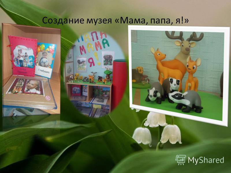 Создание музея «Мама, папа, я!»