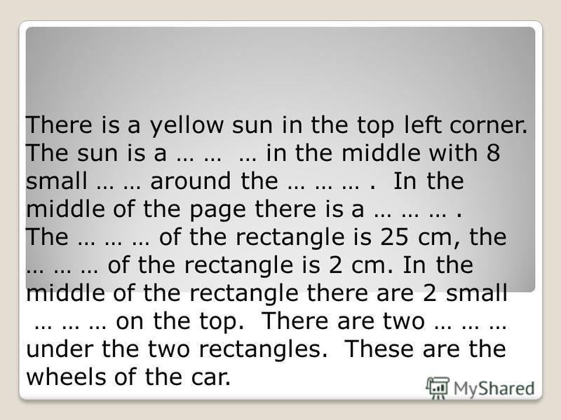 There is a yellow sun in the top left corner. The sun is a … … … in the middle with 8 small … … around the … … …. In the middle of the page there is a … … …. The … … … of the rectangle is 25 cm, the … … … of the rectangle is 2 cm. In the middle of th