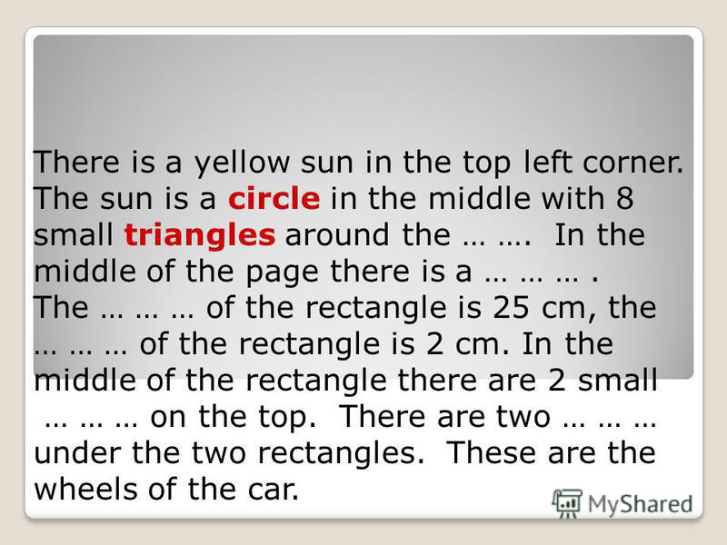 There is a yellow sun in the top left corner. The sun is a circle in the middle with 8 small triangles around the … …. In the middle of the page there is a … … …. The … … … of the rectangle is 25 cm, the … … … of the rectangle is 2 cm. In the middle