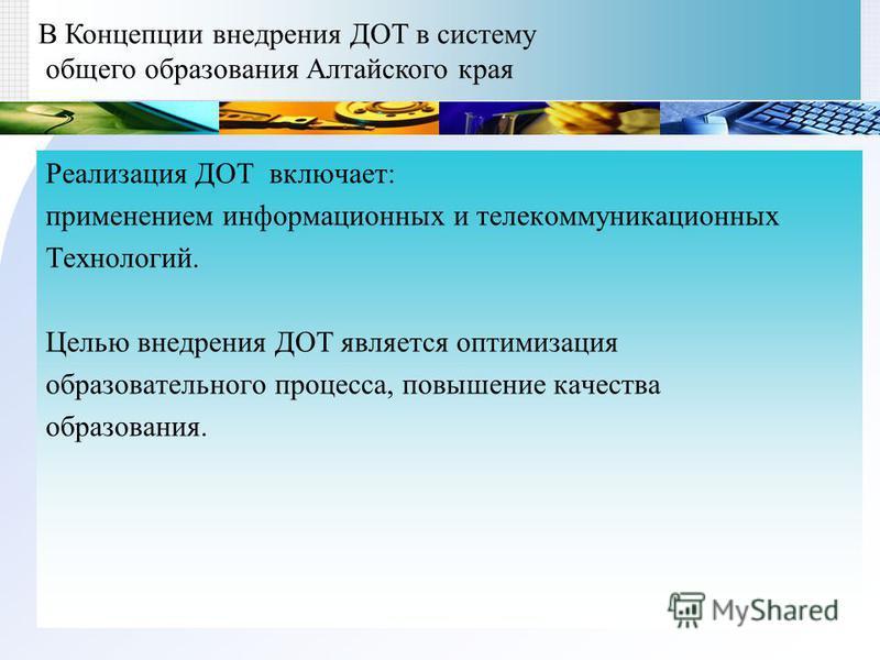 В Концепции внедрения ДОТ в систему общего образования Алтайского края Реализация ДОТ включает: применением информационных и телекоммуникационных Технологий. Целью внедрения ДОТ является оптимизация образовательного процесса, повышение качества образ