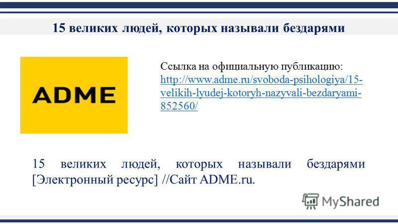 Ссылка на официальную публикацию: http://www.adme.ru/svoboda-psihologiya/15- velikih-lyudej-kotoryh-nazyvali-bezdaryami- 852560/ 15 великих людей, которых называли бездарями [Электронный ресурс] //Сайт ADME.ru. 15 великих людей, которых называли безд