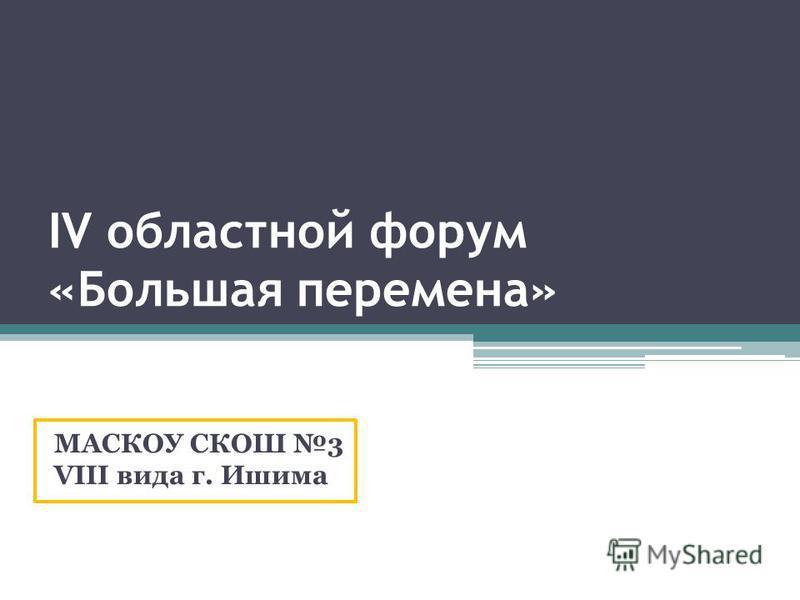IV областной форум «Большая перемена» МАСКОУ СКОШ 3 VIII вида г. Ишима