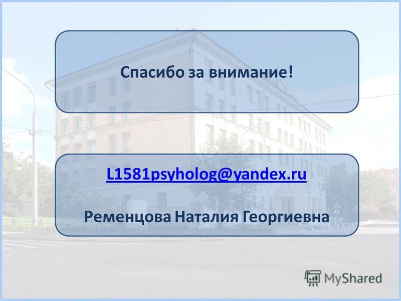 Спасибо за внимание! L1581psyholog@yandex.ru Ременцова Наталия Георгиевна