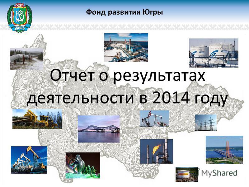 Отчет о результатах деятельности в 2014 году Фонд развития Югры