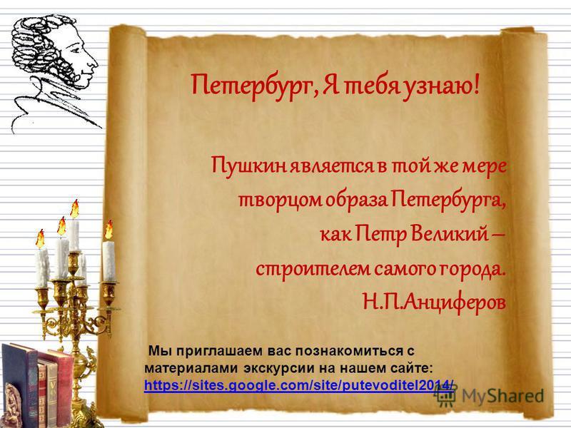 Петербург, Я тебя узнаю! Пушкин является в той же мере творцом образа Петербурга, как Петр Великий – строителем самого города. Н.П.Анциферов Мы приглашаем вас познакомиться с материалами экскурсии на нашем сайте: https://sites.google.com/site/putevod