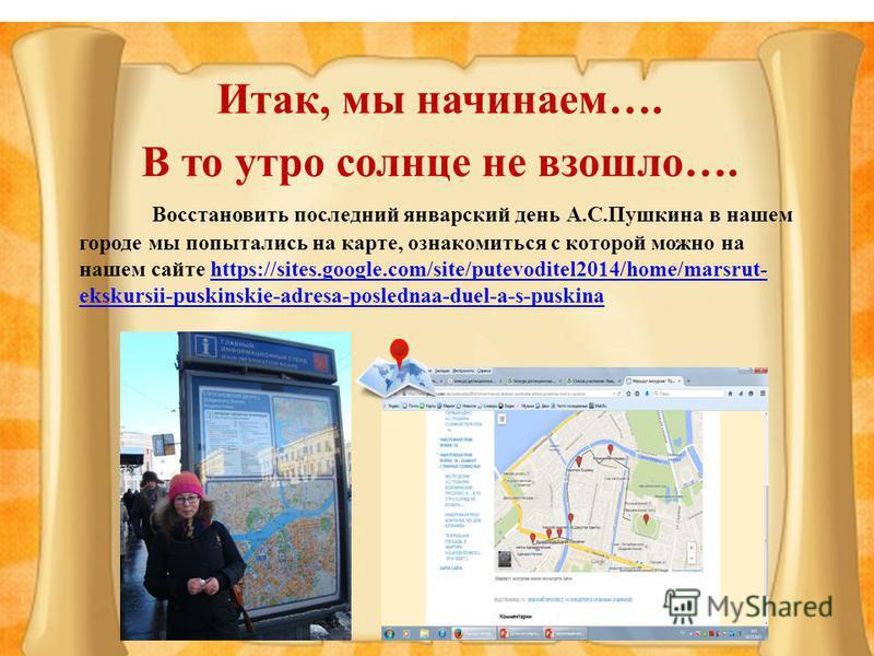 Итак, мы начинаем…. В то утро солнце не взошло…. Восстановить последний январский день А.С.Пушкина в нашем городе мы попытались на карте, ознакомиться с которой можно на нашем сайте https://sites.google.com/site/putevoditel2014/home/marsrut- ekskursi