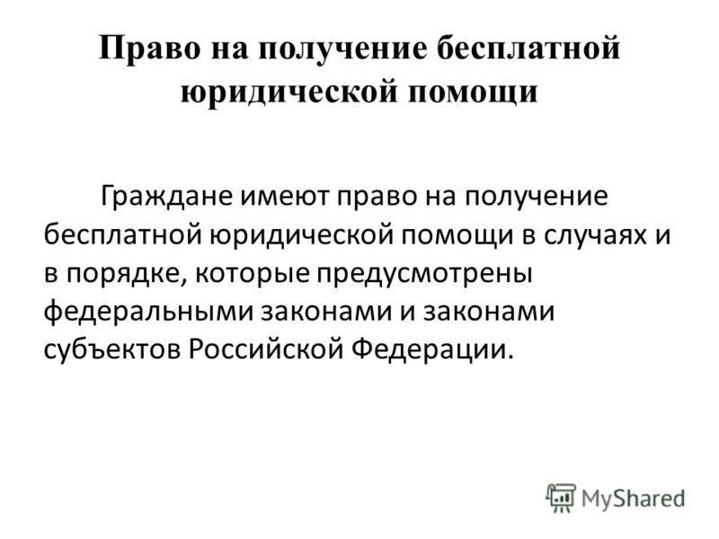Право на получение бесплатной юридической помощи Граждане имеют право на получение бесплатной юридической помощи в случаях и в порядке, которые предусмотрены федеральными законами и законами субъектов Российской Федерации.