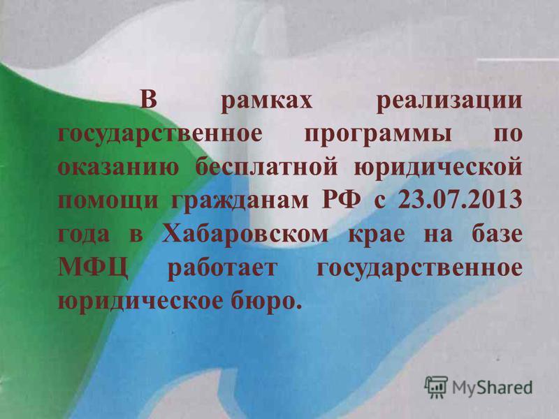 В рамках реализации государственное программы по оказанию бесплатной юридической помощи гражданам РФ с 23.07.2013 года в Хабаровском крае на базе МФЦ работает государственное юридическое бюро.