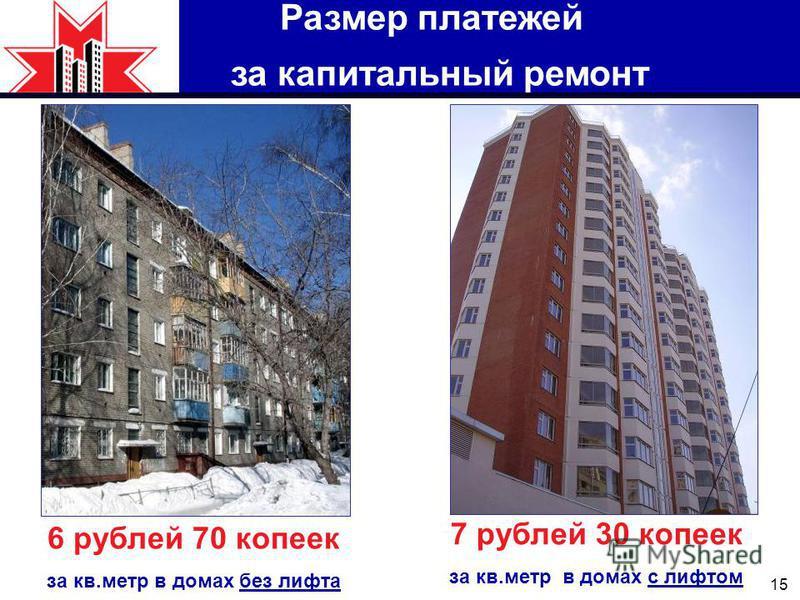 15 Размер платежей за капитальный ремонт 6 рублей 70 копеек за кв.метр в домах без лифта 7 рублей 30 копеек за кв.метр в домах с лифтом