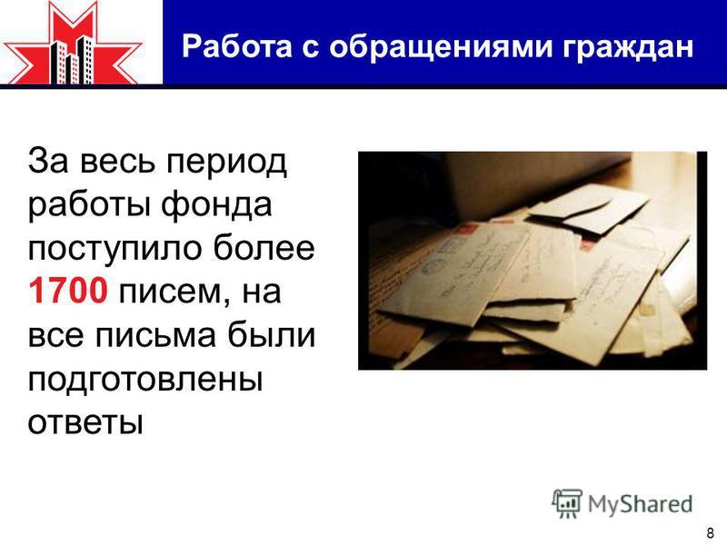 8 Работа с обращениями граждан За весь период работы фонда поступило более 1700 писем, на все письма были подготовлены ответы