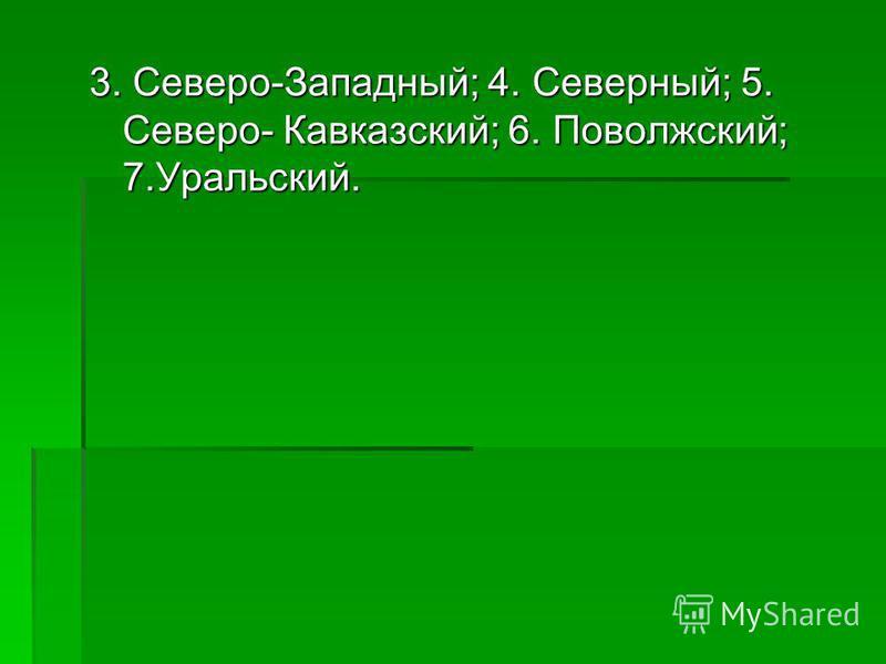3. Северо-Западный; 4. Северный; 5. Северо- Кавказский; 6. Поволжский; 7.Уральский.