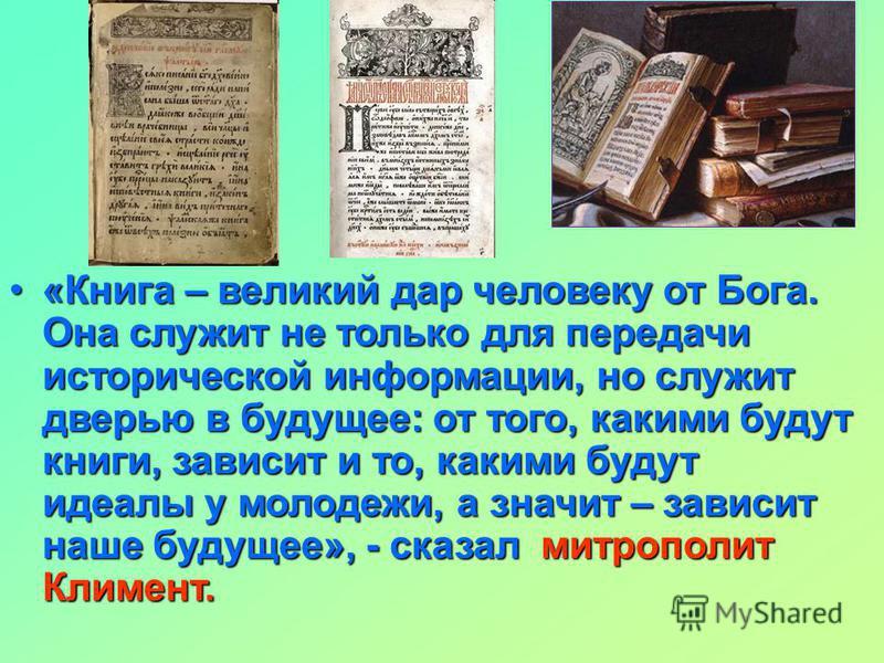 «Книга – великий дар человеку от Бога. Она служит не только для передачи исторической информации, но служит дверью в будущее: от того, какими будут книги, зависит и то, какими будут идеалы у молодежи, а значит – зависит наше будущее», - сказал митроп