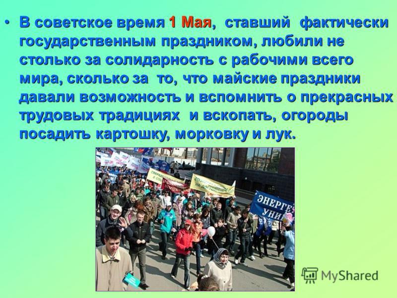 В советское время 1 Мая, ставший фактически государственным праздником, любили не столько за солидарность с рабочими всего мира, сколько за то, что майские праздники давали возможность и вспомнить о прекрасных трудовых традициях и вскопать, огороды п