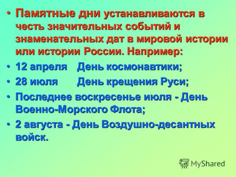 Памятные дни устанавливаются в честь значительных событий и знаменательных дат в мировой истории или истории России. Например:Памятные дни устанавливаются в честь значительных событий и знаменательных дат в мировой истории или истории России. Наприме