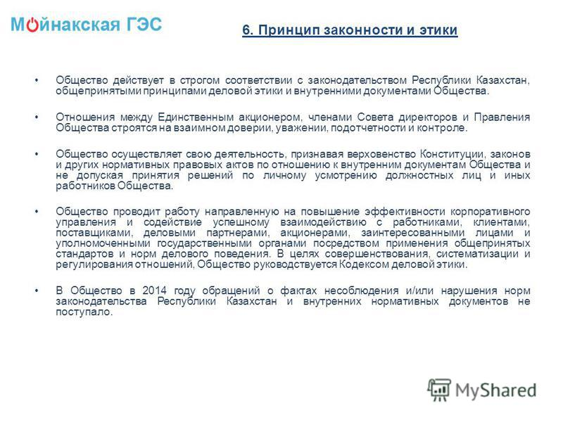 6. Принцип законности и этики Общество действует в строгом соответствии с законодательством Республики Казахстан, общепринятыми принципами деловой этики и внутренними документами Общества. Отношения между Единственным акционером, членами Совета дирек