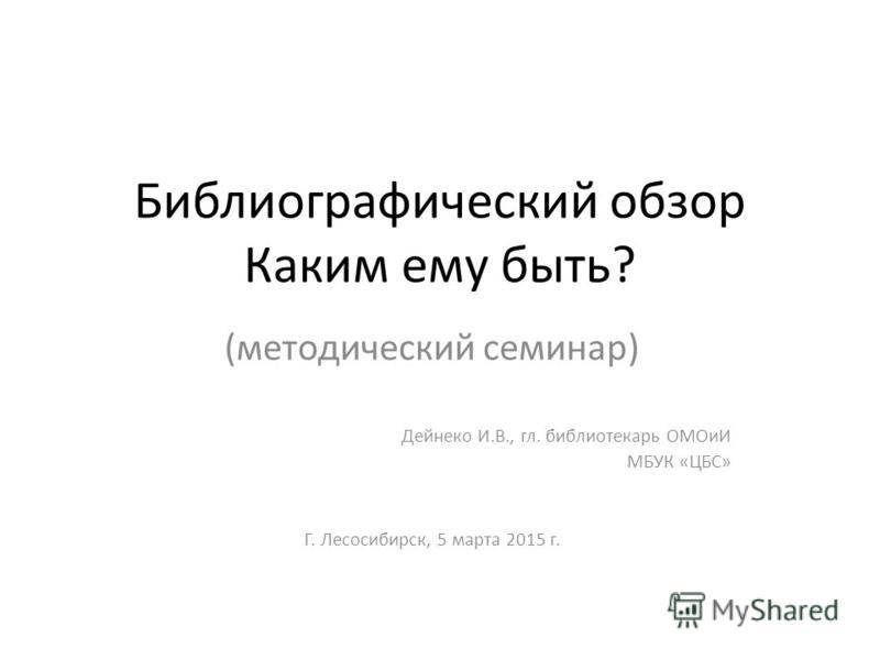 Библиографический обзор Каким ему быть? (методический семинар) Дейнеко И.В., гл. библиотекарь ОМОиИ МБУК «ЦБС» Г. Лесосибирск, 5 марта 2015 г.