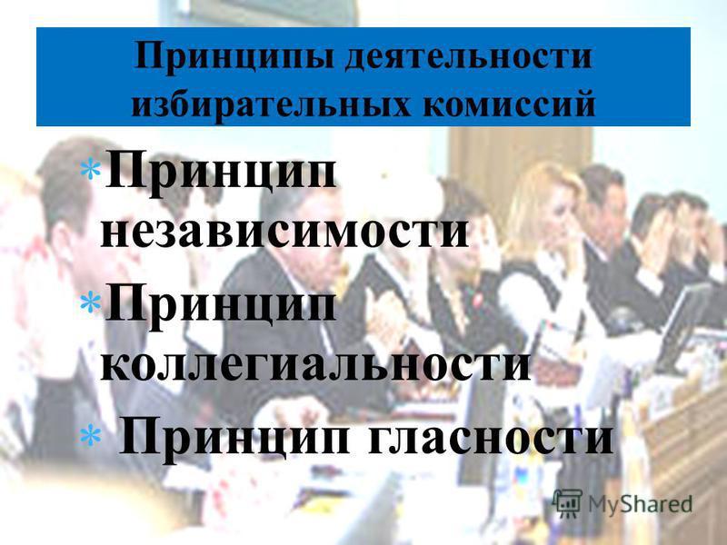 Принцип независимости Принцип коллегиальности Принцип гласности Принципы деятельности избирательных комиссий