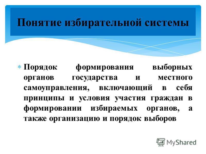 Понятие избирательной системы Порядок формирования выборных органов государства и местного самоуправления, включающий в себя принципы и условия участия граждан в формировании избираемых органов, а также организацию и порядок выборов
