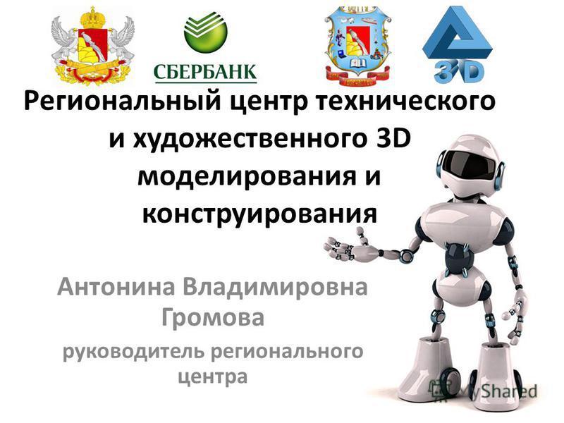 Антонина Владимировна Громова руководитель регионального центра Региональный центр технического и художественного 3D моделирования и конструирования
