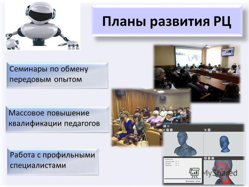 Планы развития РЦ Массовое повышение квалификации педагогов Семинары по обмену передовым опытом Работа с профильными специалистами