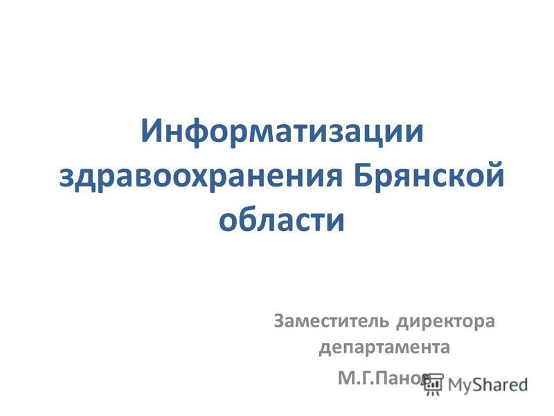 Информатизации здравоохранения Брянской области Заместитель директора департамента М.Г.Панов