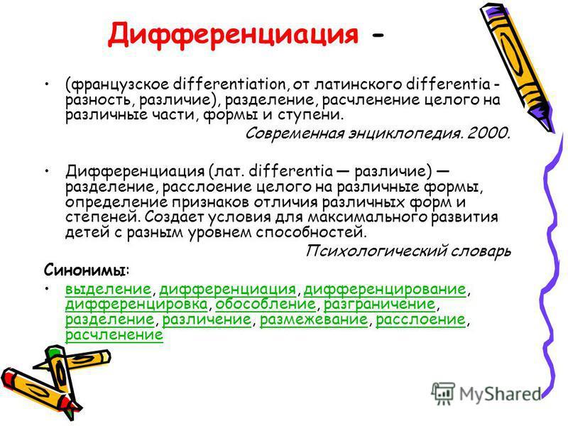 Дифференциация - (французское differentiation, от латинского differentia - разность, различие), разделение, расчленение целого на различные части, формы и ступени. Современная энциклопедия. 2000. Дифференциация (лат. differentia различие) разделение,