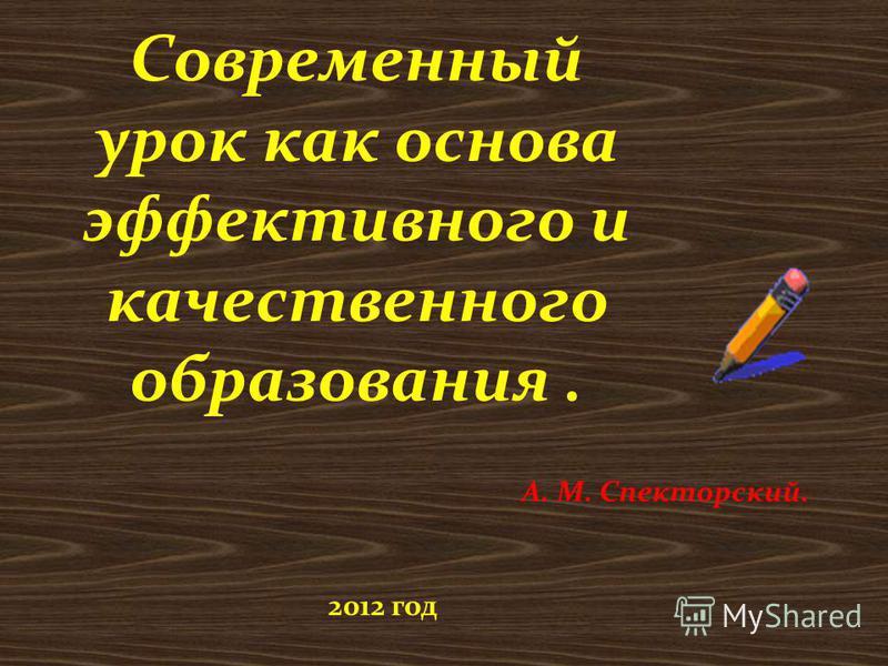 Современный урок как основа эффективного и качественного образования. А. М. Спекторский. 2012 год
