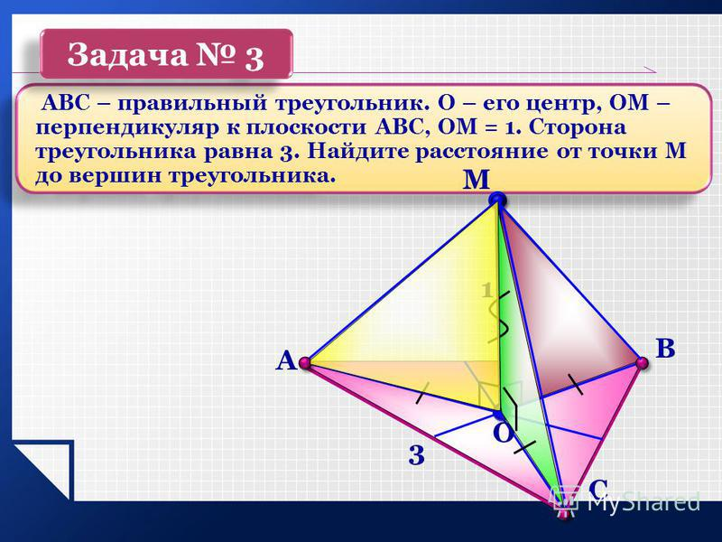 3 1 АВС – правильный треугольник. О – его центр, ОМ – перпендикуляр к плоскости АВС, ОМ = 1. Сторона треугольника равна 3. Найдите расстояние от точки М до вершин треугольника. Задача 3 С М O В А