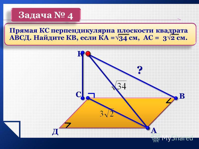 ? А В С Д К Прямая КС перпендикулярна плоскости квадрата АВСД. Найдите КВ, если КА = 34 см, АС = 3 2 см. Задача 4