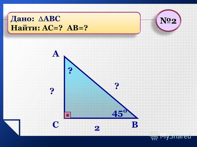 BC A ? 2 ? ? 45 0 2 2 Дано: АВС Найти: АС=? АВ=? Дано: АВС Найти: АС=? АВ=?