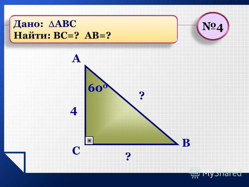 C A B 60 0 ? 4 ? 4 4 Дано: АВС Найти: ВС=? АВ=? Дано: АВС Найти: ВС=? АВ=?