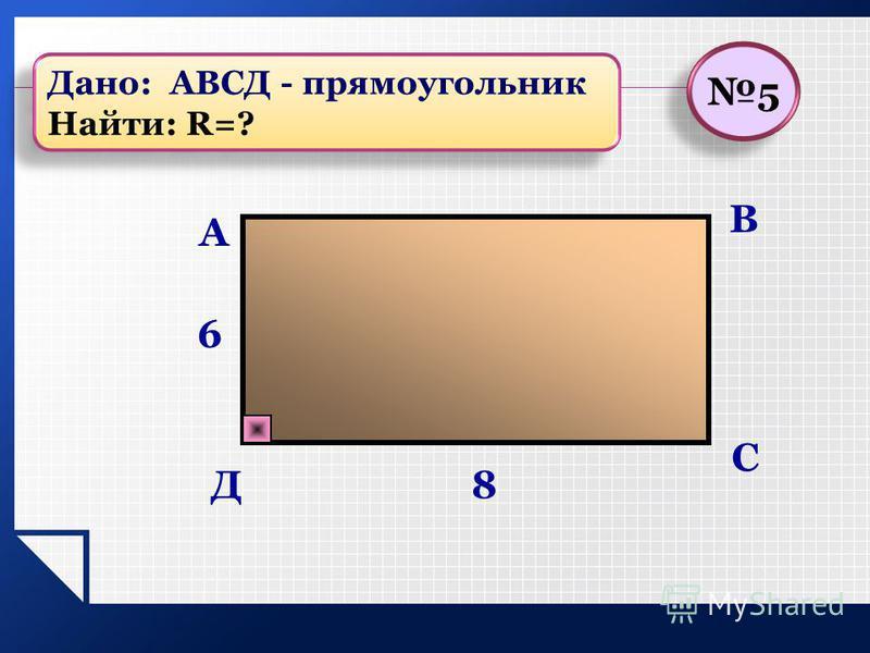 В С А 8 6 Д 5 5 Дано: АВСД - прямоугольник Найти: R=? Дано: АВСД - прямоугольник Найти: R=?
