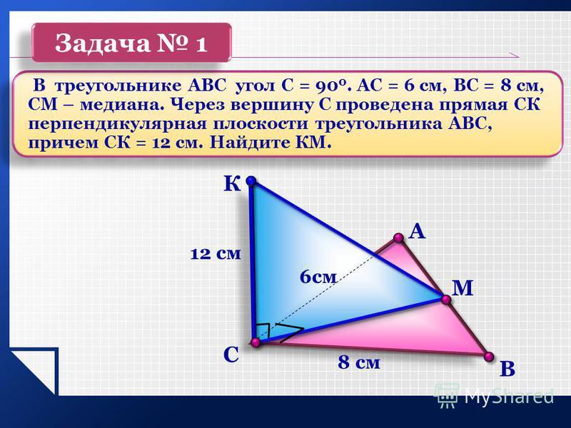 В С К А М 12 см 8 см 6 см В треугольнике АВС угол С = 90 0. АС = 6 см, ВС = 8 см, СМ – медиана. Через вершину С проведена прямая СК перпендикулярная плоскости треугольника АВС, причем СК = 12 см. Найдите КМ. Задача 1