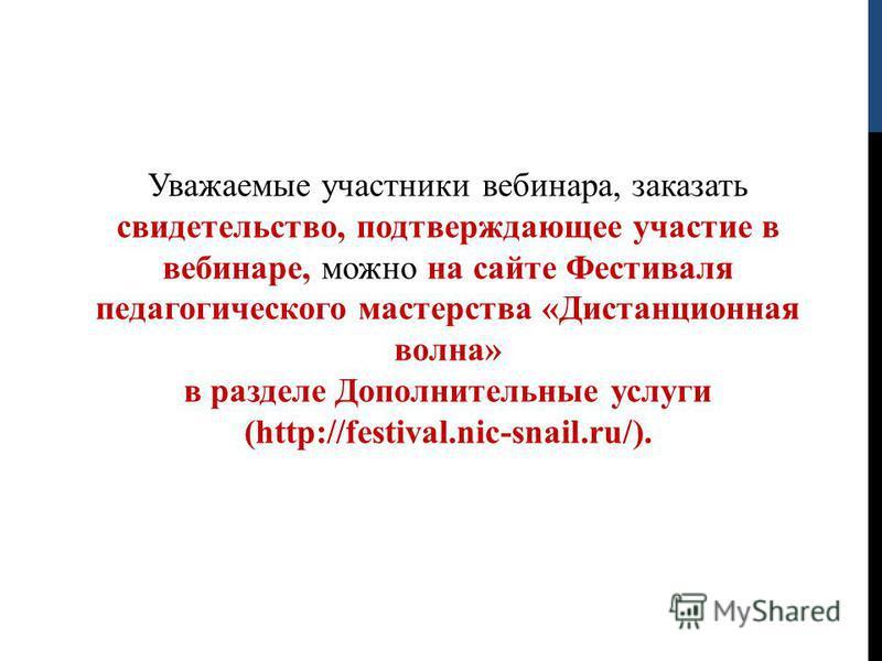 Уважаемые участники вебинара, заказать свидетельство, подтверждающее участие в вебинаре, можно на сайте Фестиваля педагогического мастерства «Дистанционная волна» в разделе Дополнительные услуги (http://festival.nic-snail.ru/).