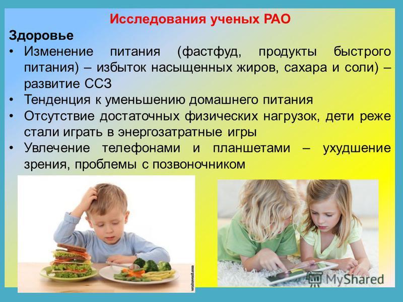 Исследования ученых РАО Здоровье Изменение питания (фастфуд, продукты быстрого питания) – избыток насыщенных жиров, сахара и соли) – развитие ССЗ Тенденция к уменьшению домашнего питания Отсутствие достаточных физических нагрузок, дети реже стали игр