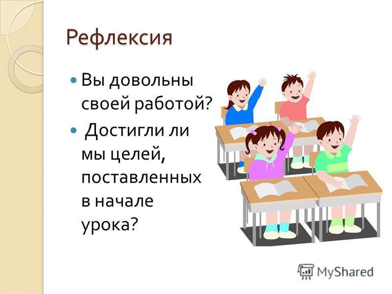 Рефлексия Вы довольны своей работой ? Достигли ли мы целей, поставленных в начале урока ?