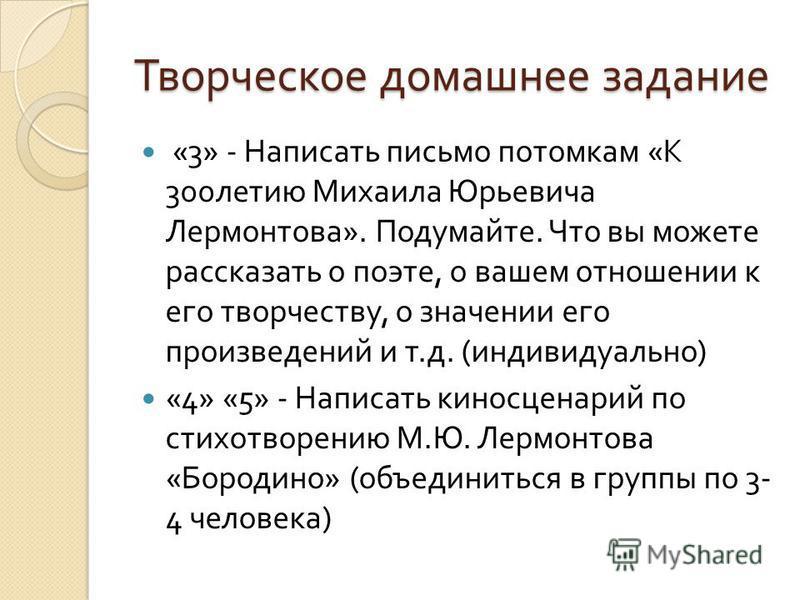 Творческое домашнее задание «3» - Написать письмо потомкам « К 300 летию Михаила Юрьевича Лермонтова ». Подумайте. Что вы можете рассказать о поэте, о вашем отношении к его творчеству, о значении его произведений и т. д. ( индивидуально ) «4» «5» - Н
