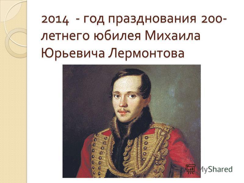 2014 - год празднования 200- летнего юбилея Михаила Юрьевича Лермонтова