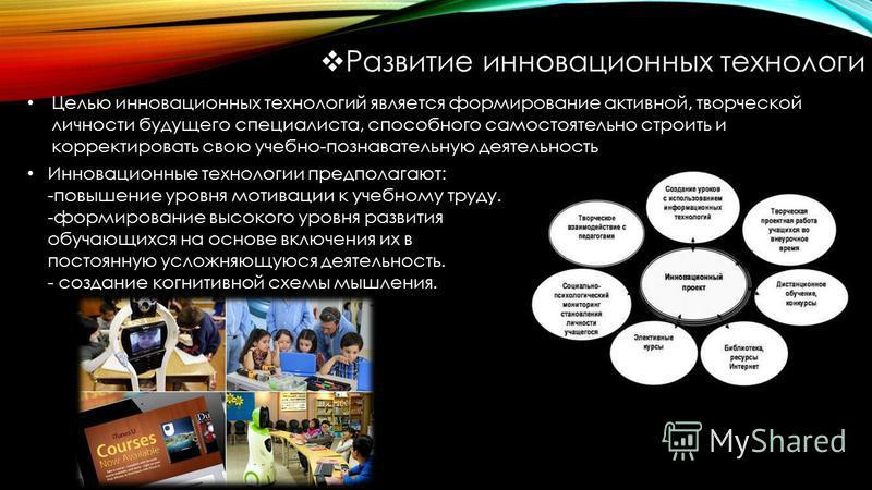 Развитие инновационных технологи Целью инновационных технологий является формирование активной, творческой личности будущего специалиста, способного самостоятельно строить и корректировать свою учебно-познавательную деятельность Инновационные техноло